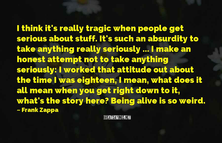 Frank Zappa Sayings: I think it's really tragic when people get serious about stuff. It's such an absurdity