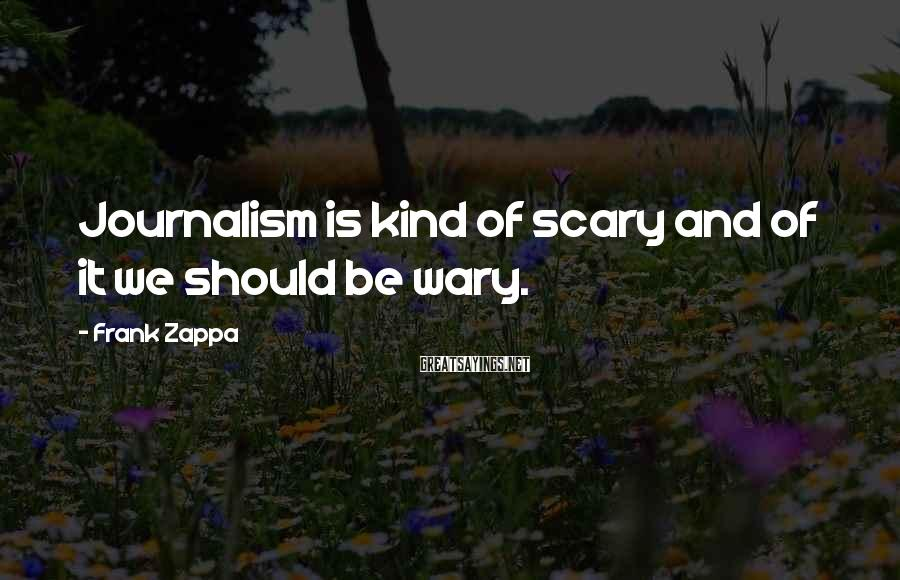 Frank Zappa Sayings: Journalism is kind of scary and of it we should be wary.