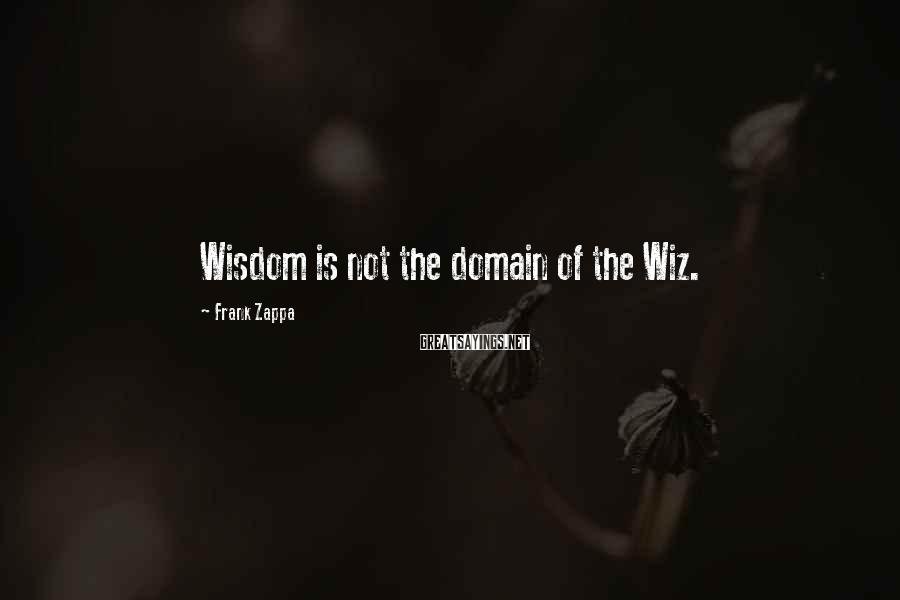 Frank Zappa Sayings: Wisdom is not the domain of the Wiz.
