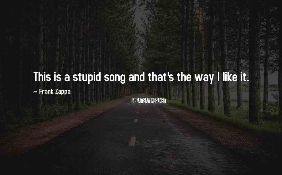 Frank Zappa Sayings: This is a stupid song and that's the way I like it.