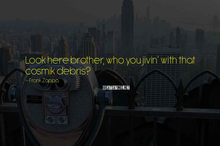 Frank Zappa Sayings: Look here brother, who you jivin' with that cosmik debris?