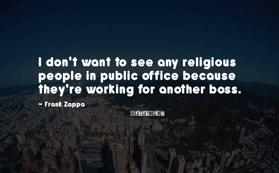 Frank Zappa Sayings: I don't want to see any religious people in public office because they're working for