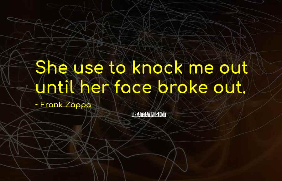 Frank Zappa Sayings: She use to knock me out until her face broke out.
