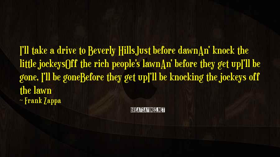 Frank Zappa Sayings: I'll take a drive to Beverly HillsJust before dawnAn' knock the little jockeysOff the rich