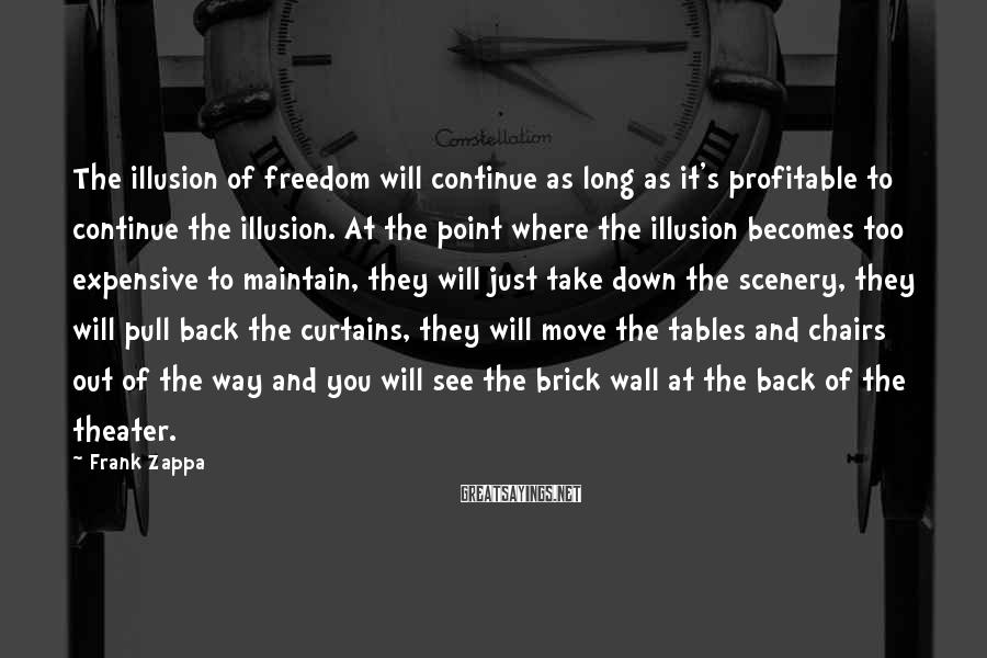 Frank Zappa Sayings: The illusion of freedom will continue as long as it's profitable to continue the illusion.