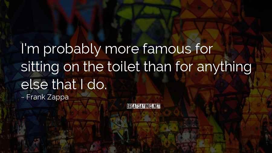 Frank Zappa Sayings: I'm probably more famous for sitting on the toilet than for anything else that I