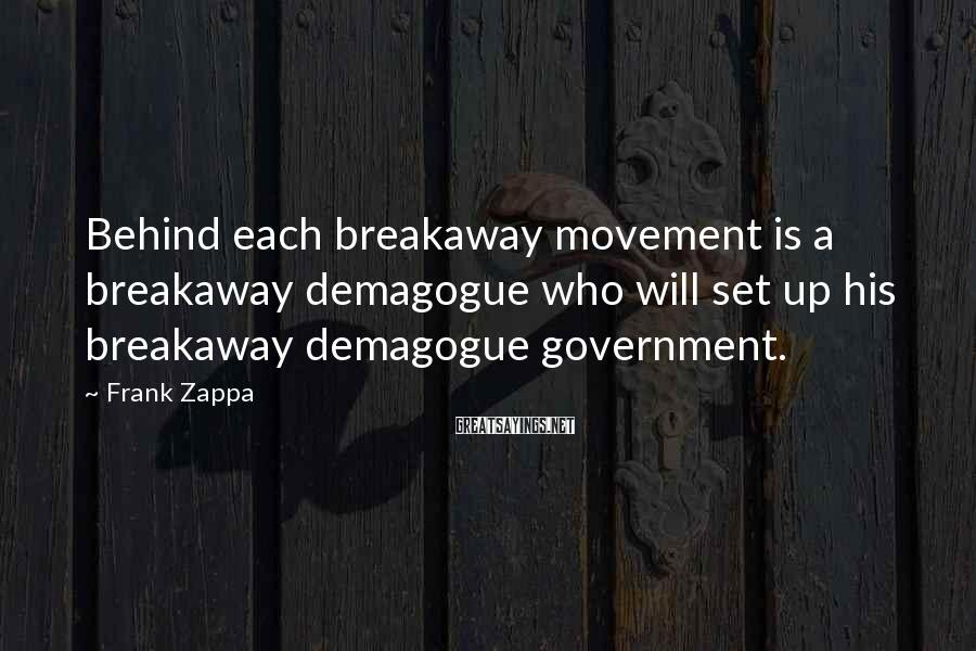 Frank Zappa Sayings: Behind each breakaway movement is a breakaway demagogue who will set up his breakaway demagogue