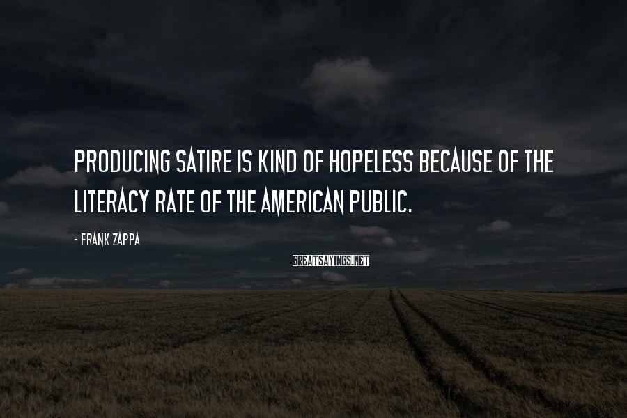 Frank Zappa Sayings: Producing satire is kind of hopeless because of the literacy rate of the American public.