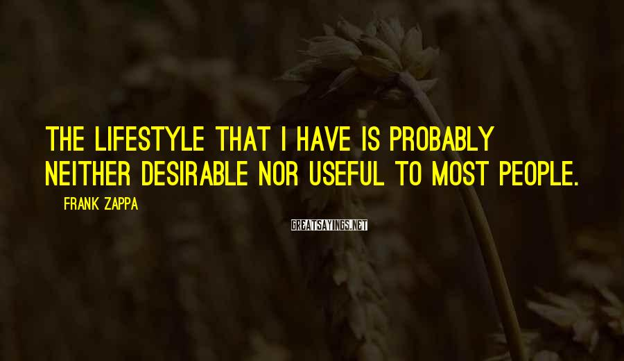 Frank Zappa Sayings: The lifestyle that I have is probably neither desirable nor useful to most people.