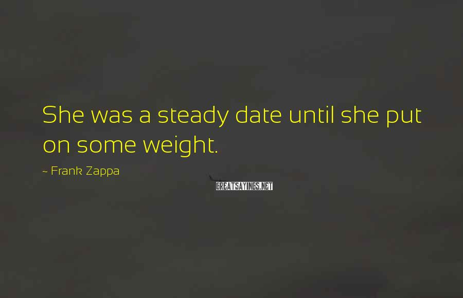 Frank Zappa Sayings: She was a steady date until she put on some weight.