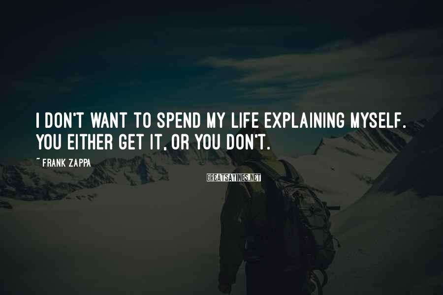 Frank Zappa Sayings: I don't want to spend my life explaining myself. You either get it, or you