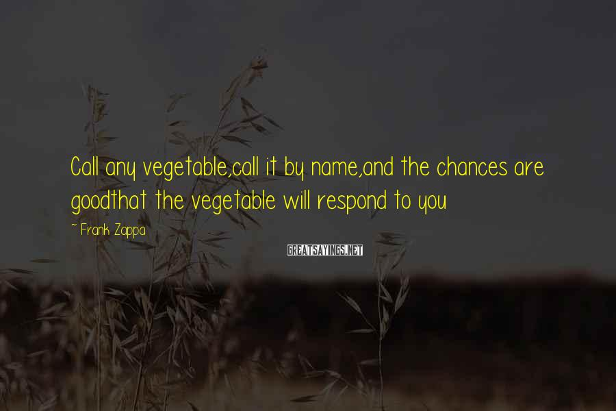 Frank Zappa Sayings: Call any vegetable,call it by name,and the chances are goodthat the vegetable will respond to