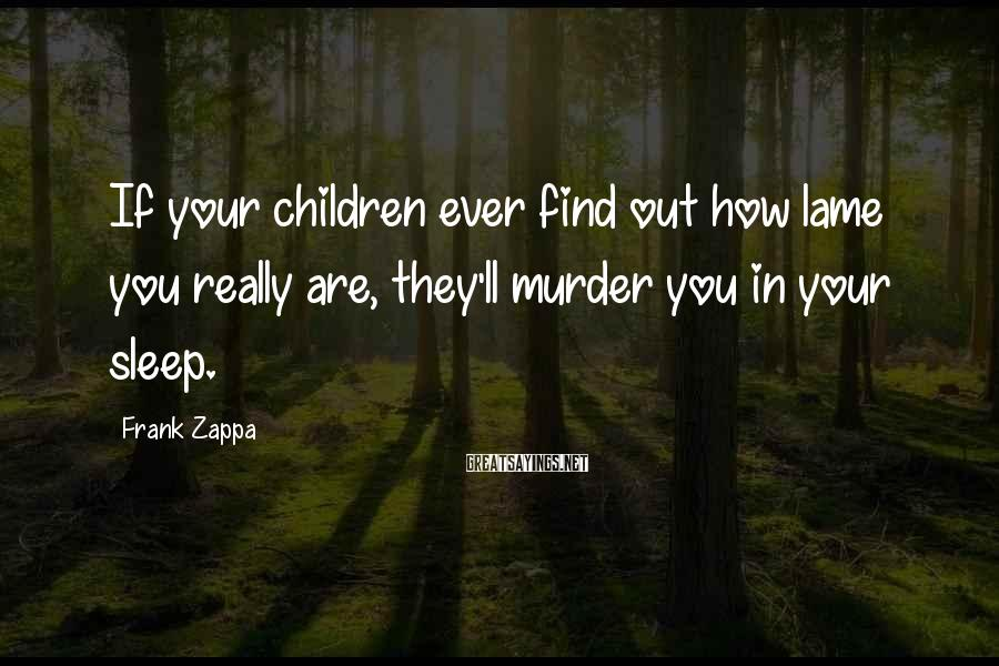 Frank Zappa Sayings: If your children ever find out how lame you really are, they'll murder you in