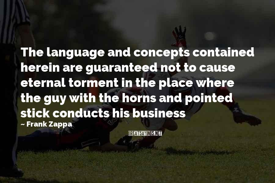 Frank Zappa Sayings: The language and concepts contained herein are guaranteed not to cause eternal torment in the