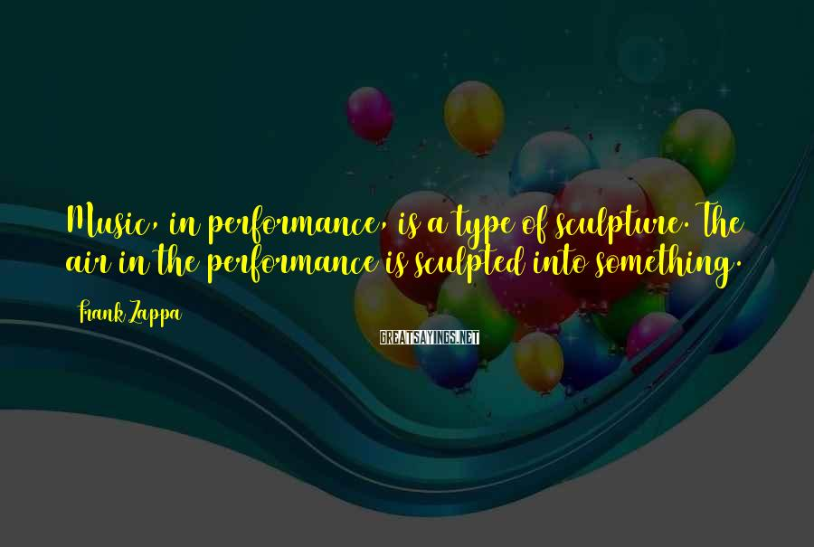 Frank Zappa Sayings: Music, in performance, is a type of sculpture. The air in the performance is sculpted