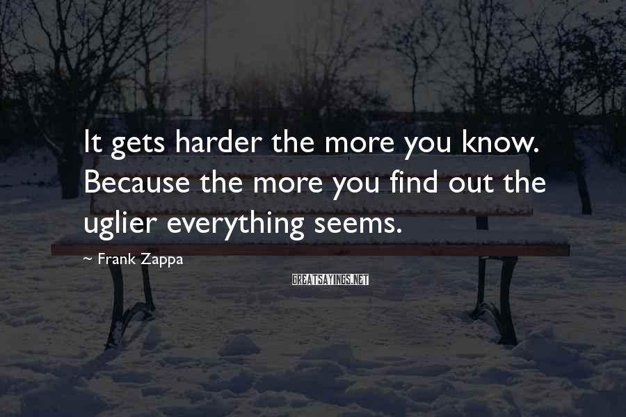 Frank Zappa Sayings: It gets harder the more you know. Because the more you find out the uglier