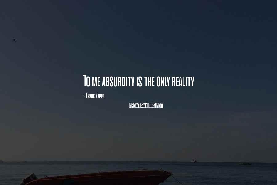 Frank Zappa Sayings: To me absurdity is the only reality