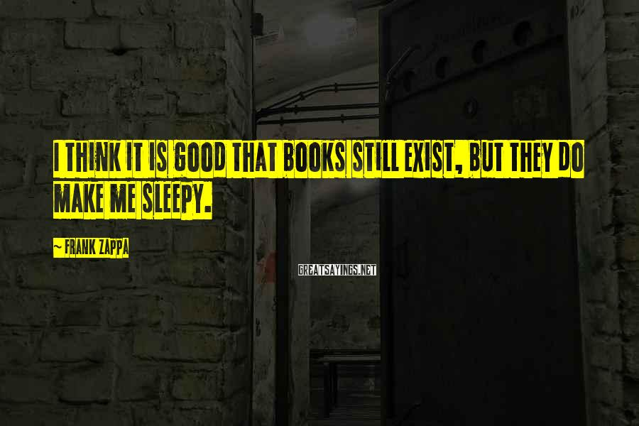 Frank Zappa Sayings: I think it is good that books still exist, but they do make me sleepy.