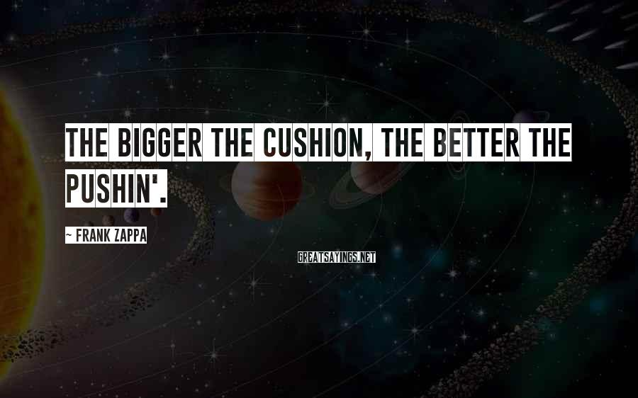 Frank Zappa Sayings: The bigger the cushion, the better the pushin'.