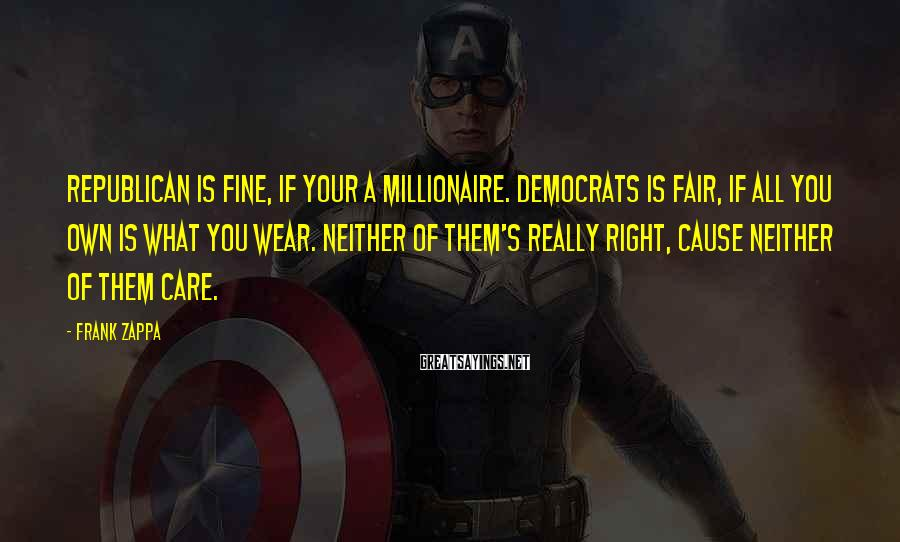 Frank Zappa Sayings: Republican is fine, if your a millionaire. Democrats is fair, if all you own is