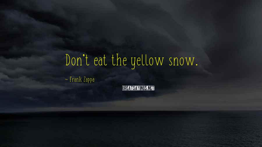 Frank Zappa Sayings: Don't eat the yellow snow.