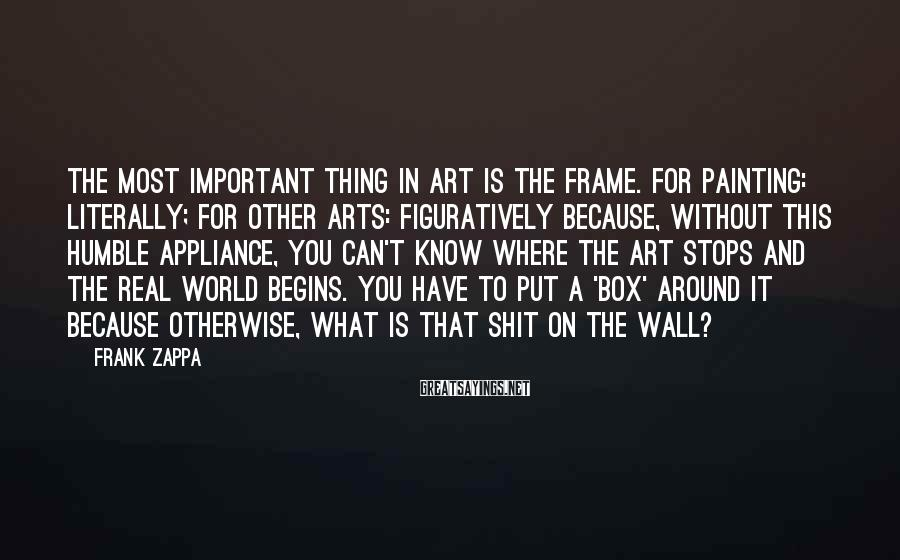 Frank Zappa Sayings: The most important thing in art is The Frame. For painting: literally; for other arts: