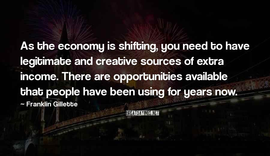 Franklin Gillette Sayings: As the economy is shifting, you need to have legitimate and creative sources of extra