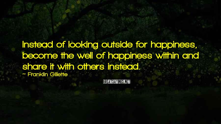 Franklin Gillette Sayings: Instead of looking outside for happiness, become the well of happiness within and share it