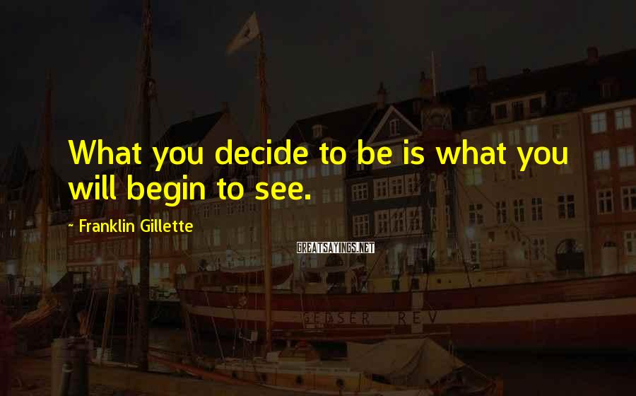 Franklin Gillette Sayings: What you decide to be is what you will begin to see.