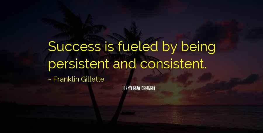 Franklin Gillette Sayings: Success is fueled by being persistent and consistent.