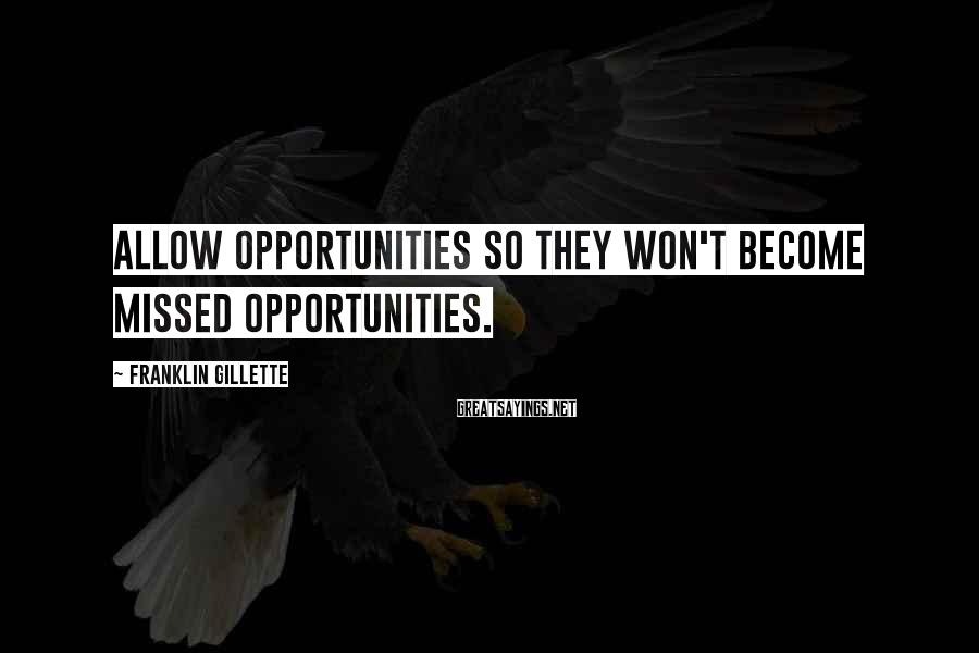 Franklin Gillette Sayings: Allow opportunities so they won't become missed opportunities.