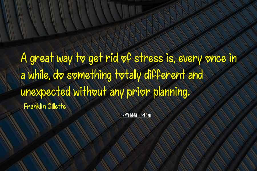 Franklin Gillette Sayings: A great way to get rid of stress is, every once in a while, do