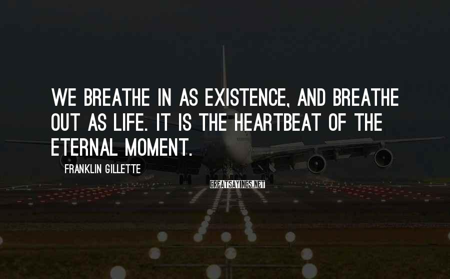 Franklin Gillette Sayings: We breathe in as existence, and breathe out as life. It is the heartbeat of