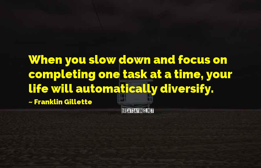 Franklin Gillette Sayings: When you slow down and focus on completing one task at a time, your life