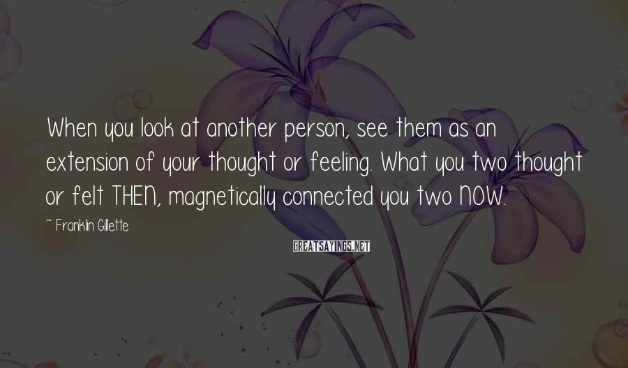 Franklin Gillette Sayings: When you look at another person, see them as an extension of your thought or