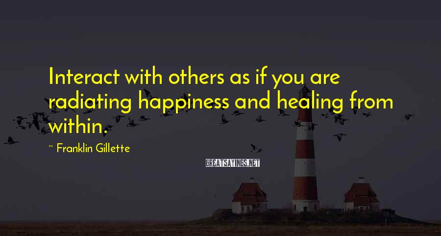 Franklin Gillette Sayings: Interact with others as if you are radiating happiness and healing from within.