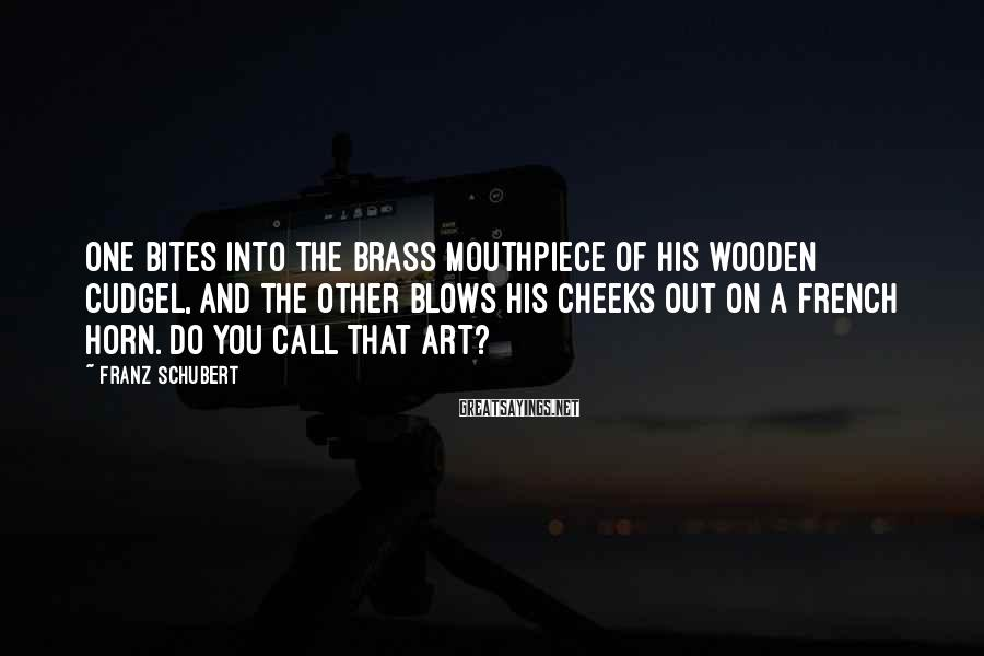 Franz Schubert Sayings: One bites into the brass mouthpiece of his wooden cudgel, and the other blows his