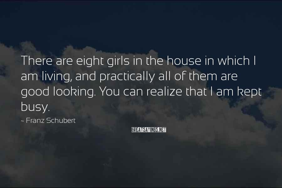 Franz Schubert Sayings: There are eight girls in the house in which I am living, and practically all