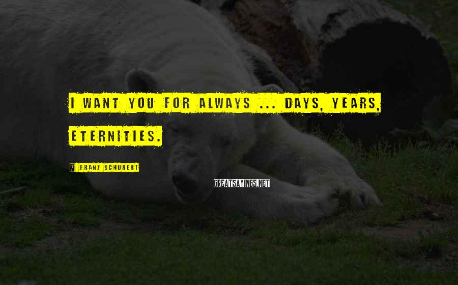 Franz Schubert Sayings: I want you for always ... days, years, eternities.
