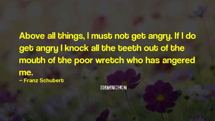 Franz Schubert Sayings: Above all things, I must not get angry. If I do get angry I knock