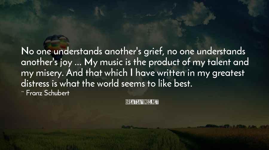 Franz Schubert Sayings: No one understands another's grief, no one understands another's joy ... My music is the