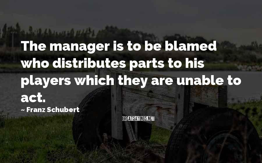 Franz Schubert Sayings: The manager is to be blamed who distributes parts to his players which they are