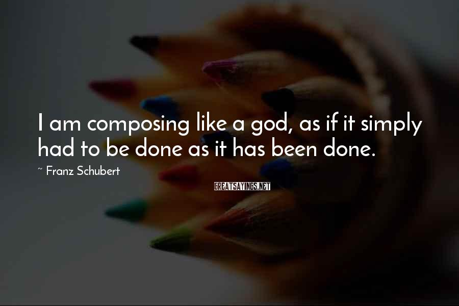 Franz Schubert Sayings: I am composing like a god, as if it simply had to be done as