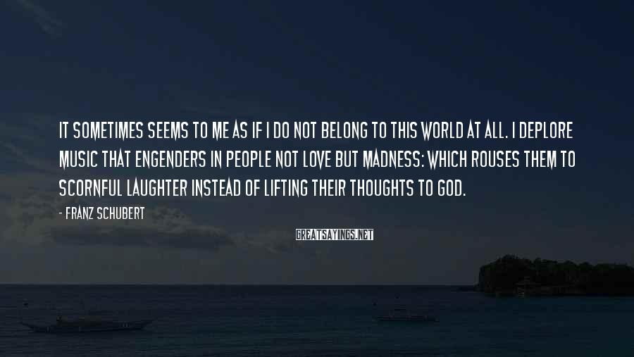 Franz Schubert Sayings: It sometimes seems to me as if I do not belong to this world at