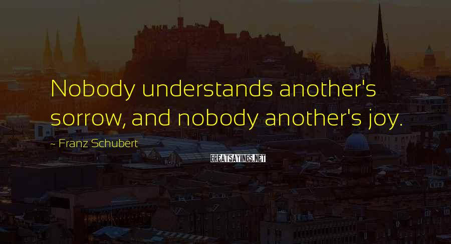 Franz Schubert Sayings: Nobody understands another's sorrow, and nobody another's joy.
