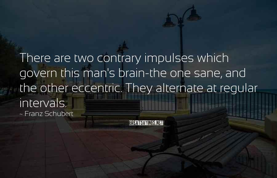 Franz Schubert Sayings: There are two contrary impulses which govern this man's brain-the one sane, and the other
