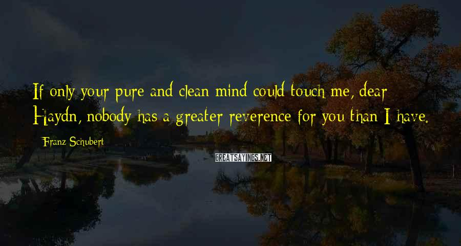 Franz Schubert Sayings: If only your pure and clean mind could touch me, dear Haydn, nobody has a