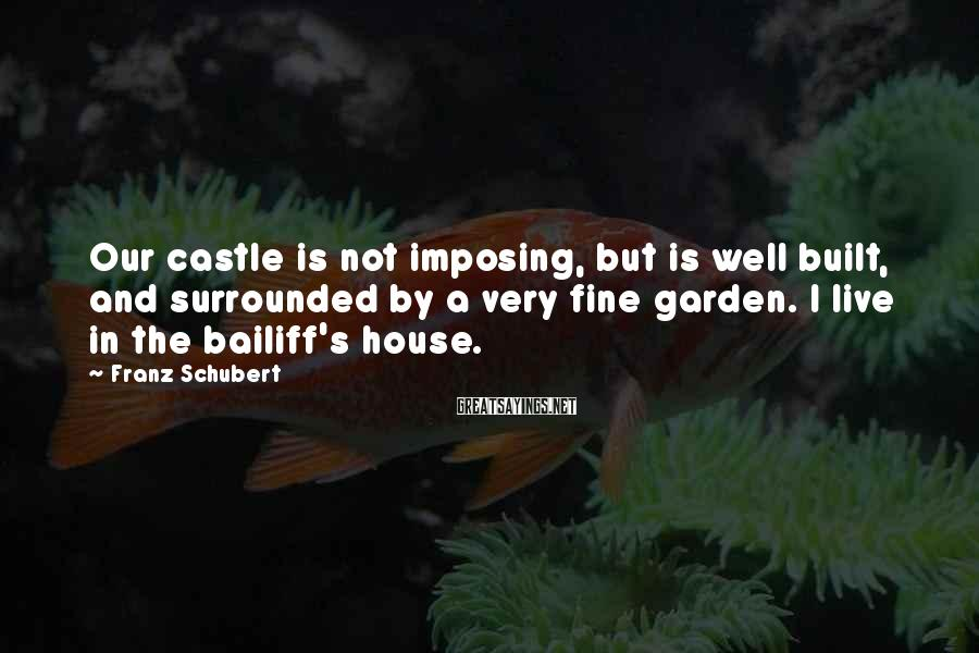 Franz Schubert Sayings: Our castle is not imposing, but is well built, and surrounded by a very fine
