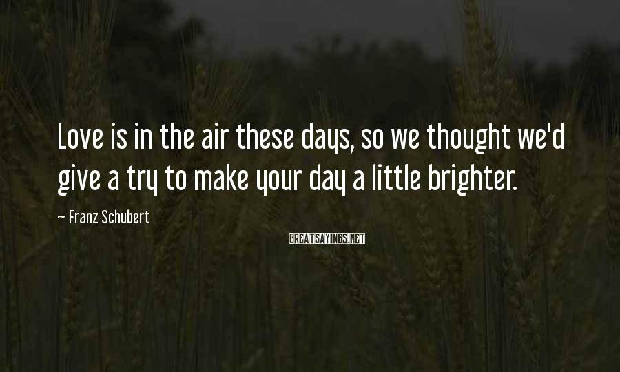 Franz Schubert Sayings: Love is in the air these days, so we thought we'd give a try to