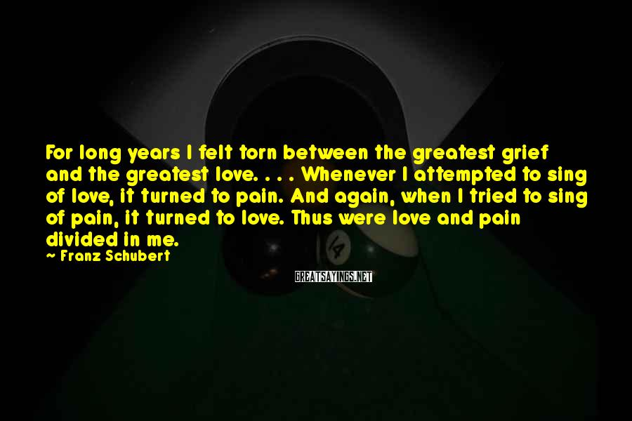 Franz Schubert Sayings: For long years I felt torn between the greatest grief and the greatest love. .